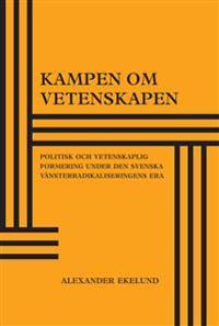 Kampen om vetenskapen : politisk och vetenskaplig formering under den svenska vänsterradikaliseringens era