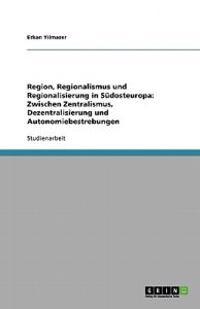 Region, Regionalismus Und Regionalisierung in Sudosteuropa: Zwischen Zentralismus, Dezentralisierung Und Autonomiebestrebungen
