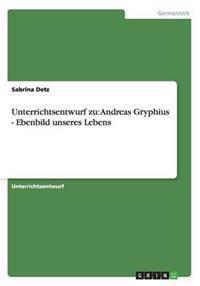 Unterrichtsentwurf Zu: Andreas Gryphius - Ebenbild Unseres Lebens