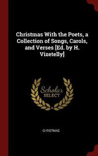 Christmas with the Poets, a Collection of Songs, Carols, and Verses [Ed. by H. Vizetelly]
