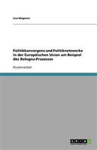 Politikkonvergenz Und Politiknetzwerke in Der Europaischen Union Am Beispiel Des Bologna-Prozesses