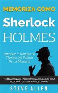 Memoriza Como Sherlock Holmes - Aprende La Técnica del Palacio de la Memoria: Técnica Probada Para Memorizar Cualquier Cosa. No Podrás Olvidar, Aunque