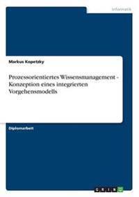Prozessorientiertes Wissensmanagement - Konzeption Eines Integrierten Vorgehensmodells
