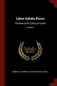 LeBor Gabala Erenn: The Book of the Taking of Ireland; Volume 1