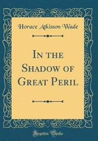 In the Shadow of Great Peril (Classic Reprint)