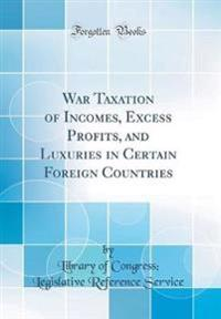 War Taxation of Incomes, Excess Profits, and Luxuries in Certain Foreign Countries (Classic Reprint)