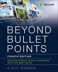 Beyond Bullet Points: Using PowerPoint to Tell a Compelling Story That Gets Results