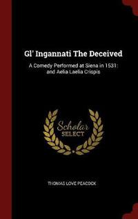 Gl' Ingannati The Deceived: A Comedy Performed at Siena in 1531: and Aelia Laelia Crispis