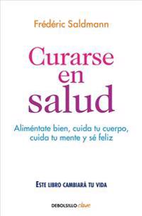 Curarse En Salud: Alimentate Bien, Cuida Tu Cuerpo, Cuida Tu Mente y Sé Feliz / Cure Yourself Healthy: Eat Well, Care for Your Body, Take Care of Your