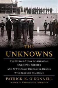 The Unknowns: The Untold Story of Americaas Unknown Soldier and Wwias Most Decorated Heroes Who Brought Him Home