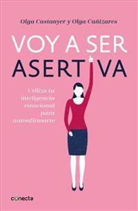 Voy a Ser Asertiva: Un Manual Práctico Para Desarrollar La Autoestima y La Asertividad Femeninas/I Will Be Assertive: A Practical Manual to Help Women