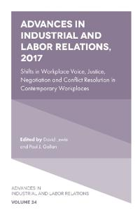Advances in Industrial and Labor Relations, 2017: Shifts in Workplace Voice, Justice, Negotiation and Conflict Resolution in Contemporary Workplaces