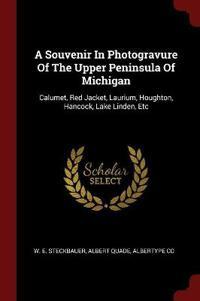 A Souvenir In Photogravure Of The Upper Peninsula Of Michigan: Calumet, Red Jacket, Laurium, Houghton, Hancock, Lake Linden, Etc