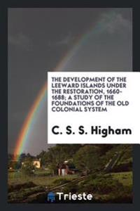 The Development of the Leeward Islands Under the Restoration, 1660-1688; A Study of the Foundations of the Old Colonial System