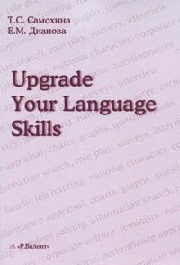 Upgrade Your Language Skills / Pust vash anglijskij stanet esche luchshe! Praktikum po ustnoj i pismennoj rechi dlja starshikh kursov jazykovykh fakultetov vuzov