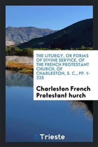 The Liturgy, or Forms of Divine Service, of the French Protestant Church, of Charleston, S. C., pp. 1-225