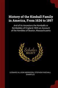 History of the Kimball Family in America, From 1634 to 1897: And of its Ancestors the Kemballs or Kemboldes of England; With an Account of the Kembles