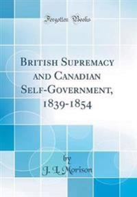 British Supremacy and Canadian Self-Government, 1839-1854 (Classic Reprint)