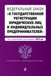 """Federalnyj zakon """"O gosudarstvennoj registratsii juridicheskikh lits i individualnykh predprinimatelej"""". Tekst s izmenenijami i dopolnenijami na 2018 g."""