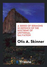 A Series of Sermons in Defence of the Doctrine of Universal Salvation