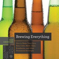 Brewing Everything: How to Make Your Own Beer, Cider, Mead, Sake, Kombucha, and Other Fermented Beverages