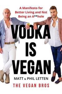 Vodka Is Vegan: A Vegan Bros Manifesto for Better Living and Not Being an A**hole