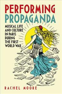 Performing Propaganda: Musical Life and Culture in Paris During the First World War