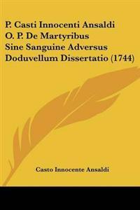 P. Casti Innocenti Ansaldi O. P. De Martyribus Sine Sanguine Adversus Doduvellum Dissertatio