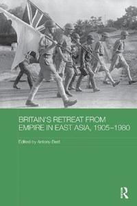 Britain's Retreat from Empire in East Asia 1905-1980