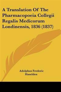 A Translation of the Pharmacopoeia Collegii Regalis Medicorum Londinensis, 1836