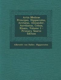 Artis Medicae Principes, Hippocrates, Aretaeus, Alexander, Aurelianus, Celsus, Rhazis, Volume 3 - Primary Source Edition