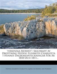 Fersenska Mordet: Skildradt AF Drottning Hedvig Elisabeth Charlotta I Hennes Dagboksanteckningar Fur R 1810 Och 1811...