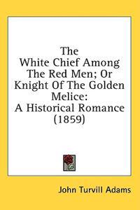 The White Chief Among The Red Men; Or Knight Of The Golden Melice: A Historical Romance (1859)
