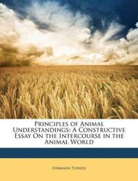 Principles of Animal Understandings: A Constructive Essay On the Intercourse in the Animal World