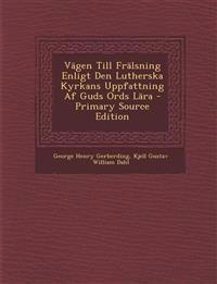 Vägen Till Frälsning Enligt Den Lutherska Kyrkans Uppfattning Af Guds Ords Lära - Primary Source Edition