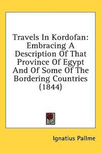 Travels In Kordofan: Embracing A Description Of That Province Of Egypt And Of Some Of The Bordering Countries (1844)