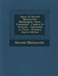 Opere Di Niccolò Machiavelli: Mandragola. Clizia.  Commedia.  L'andria Di Terenzio.  Commedia in Verso - Primary Source Edition