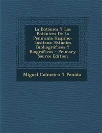 La Botanica y Los Botanicos de La Peninsula Hispano-Lusitana: Estudios Bibliograficos y Biograficos - Primary Source Edition