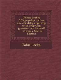 Johan Lockes Oforgripelige Tankar Om Werldslig Regerings Ratta Ursprung, Grantsor Och Andamal - Primary Source Edition