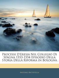 Processi D'Eresia Nel Collegio Di Spagna 1553-1554 Episodio Della Storia Della Riforma in Bologna