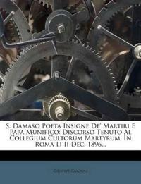 S. Damaso Poeta Insigne De' Martiri E Papa Munifico: Discorso Tenuto Al Collegium Cultorum Martyrum, In Roma Li Ii Dec. 1896...