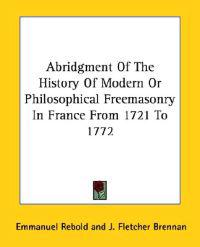 Abridgment of the History of Modern or Philosophical Freemasonry in France from 1721 to 1772