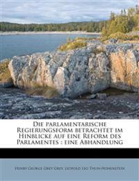 Die parlamentarische Regierungsform betrachtet im Hinblicke auf eine Reform des Parlamentes : eine Abhandlung