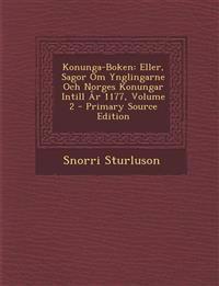 Konunga-Boken: Eller, Sagor Om Ynglingarne Och Norges Konungar Intill AR 1177, Volume 2 - Primary Source Edition