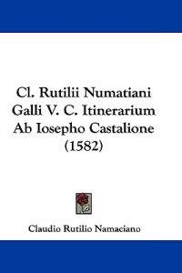 Cl. Rutilii Numatiani Galli V. C. Itinerarium Ab Iosepho Castalione