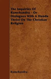 The Inquiries Of Ramchandra - Or Dialogues With A Hundu Theist On The Christian Religion