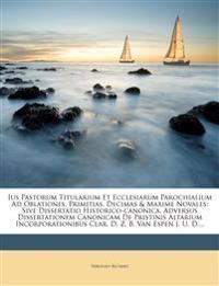 Ius Pastorum Titularium Et Ecclesiarum Parochialium Ad Oblationes, Primitias, Decimas & Maxime Novales: Sive Dissertatio Historico-Canonica. Adversus