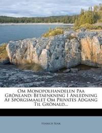 Om Monopolhandelen Paa Grònland: Betaenkning I Anledning Af Spòrgsmaalet Om Privates Adgang Til Grònald...