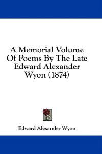 A Memorial Volume Of Poems By The Late Edward Alexander Wyon (1874)