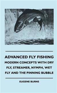 Advanced Fly Fishing - Modern Concepts With Dry Fly, Streamer, Nymph, Wet Fly And The Pinning Bubble